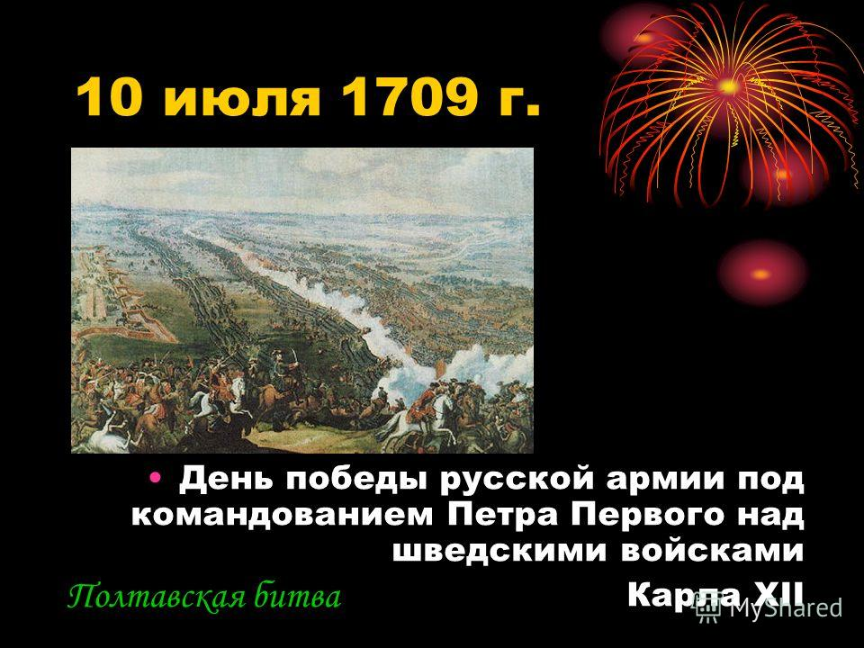 10 июля 1709 г. День победы русской армии под командованием Петра Первого над шведскими войсками Карла XII Полтавская битва