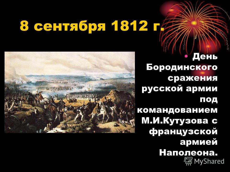 8 сентября 1812 г. День Бородинского сражения русской армии под командованием М.И.Кутузова с французской армией Наполеона.
