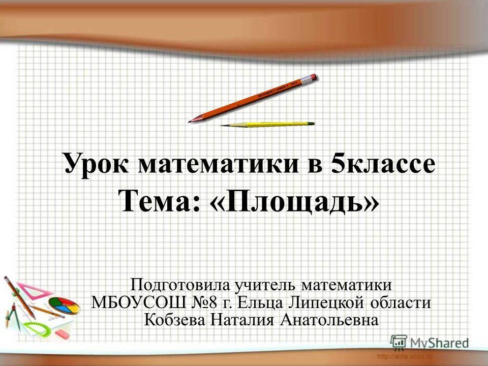 Урок математики в 5классе Тема: «Площадь» Подготовила учитель математики МБОУСОШ 8 г. Ельца Липецкой области Кобзева Наталия Анатольевна