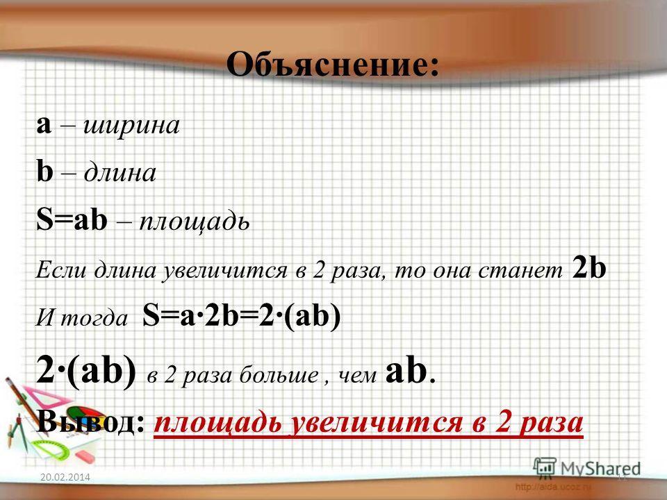 Объяснение: 20.02.201411 а – ширина b – длина S=аb – площадь Если длина увеличится в 2 раза, то она станет 2b И тогда S=а·2b=2·(аb) 2·(аb) в 2 раза больше, чем аb. Вывод: площадь увеличится в 2 раза