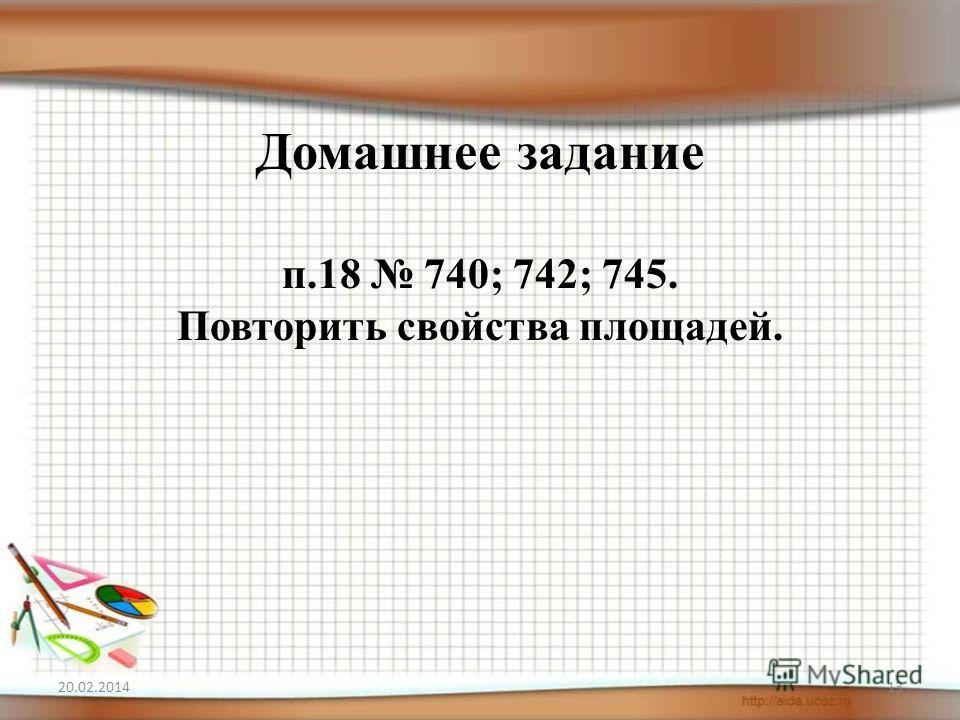 Домашнее задание п.18 740; 742; 745. Повторить свойства площадей. 20.02.201413