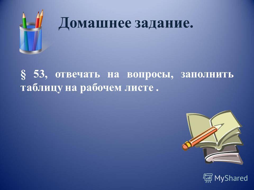 Домашнее задание. § 53, отвечать на вопросы, заполнить таблицу на рабочем листе.