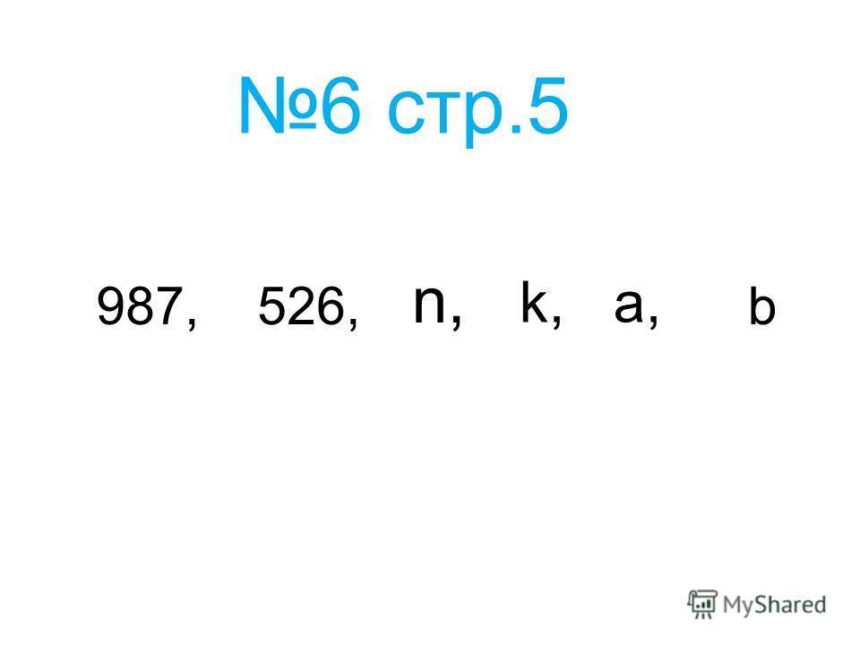 6 стр.5 987,526, n,n, k,k, b a,a,
