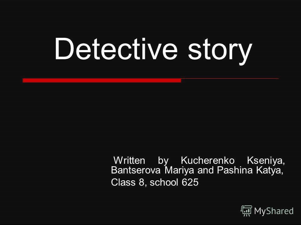 Detective story Written by Kucherenko Kseniya, Bantserova Mariya and Pashina Katya, Class 8, school 625