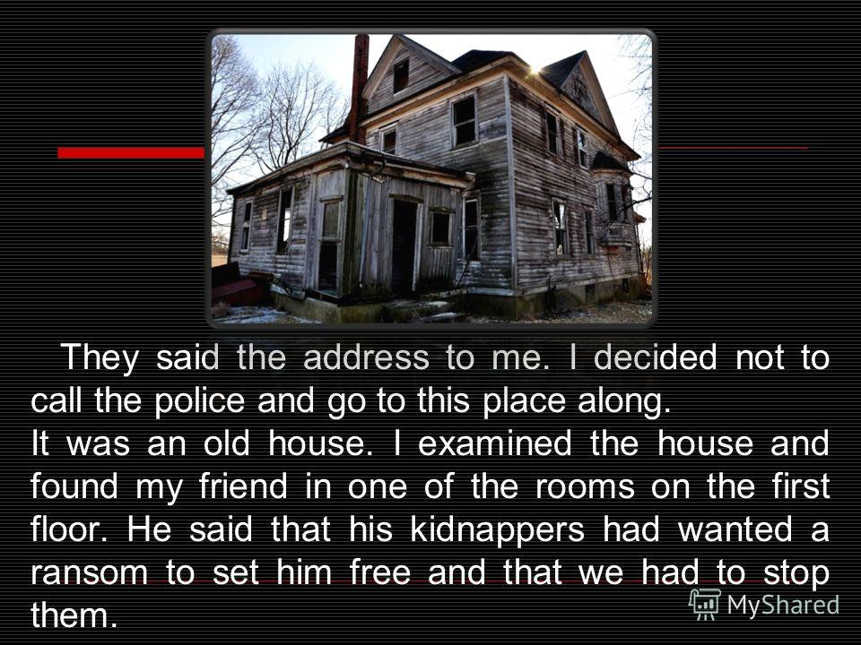 They said the address to me. I decided not to call the police and go to this place along. It was an old house. I examined the house and found my friend in one of the rooms on the first floor. He said that his kidnappers had wanted a ransom to set him