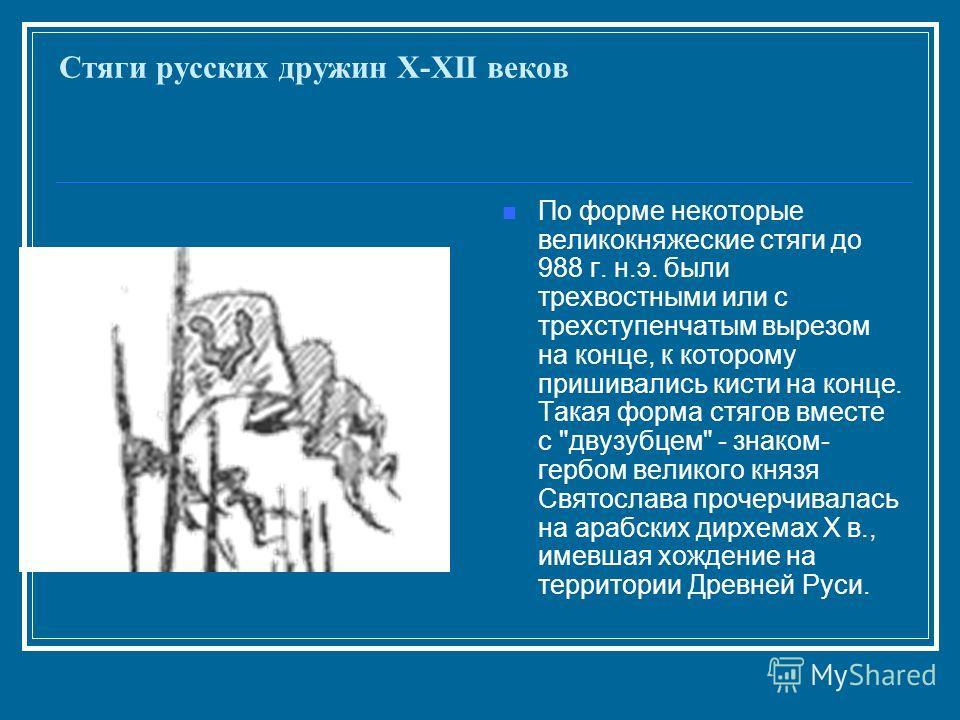 Стяги русских дружин X-XII веков По форме некоторые великокняжеские стяги до 988 г. н.э. были трехвостными или с трехступенчатым вырезом на конце, к которому пришивались кисти на конце. Такая форма стягов вместе с