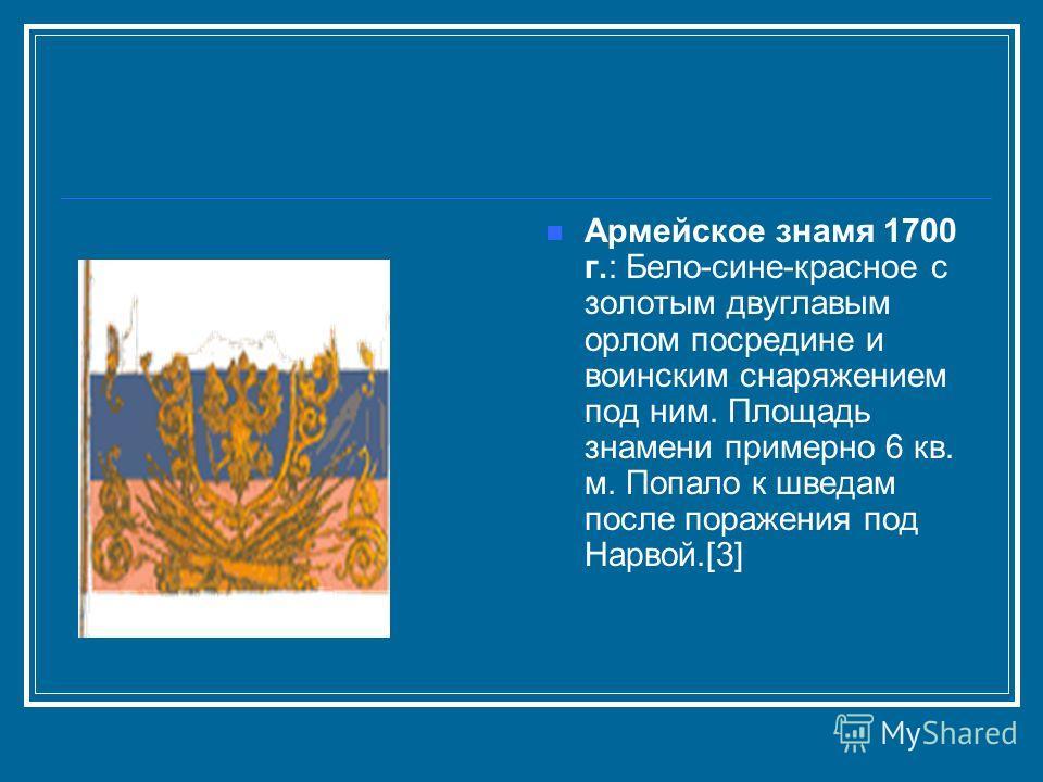 Армейское знамя 1700 г.: Бело-сине-красное с золотым двуглавым орлом посредине и воинским снаряжением под ним. Площадь знамени примерно 6 кв. м. Попало к шведам после поражения под Нарвой.[3]