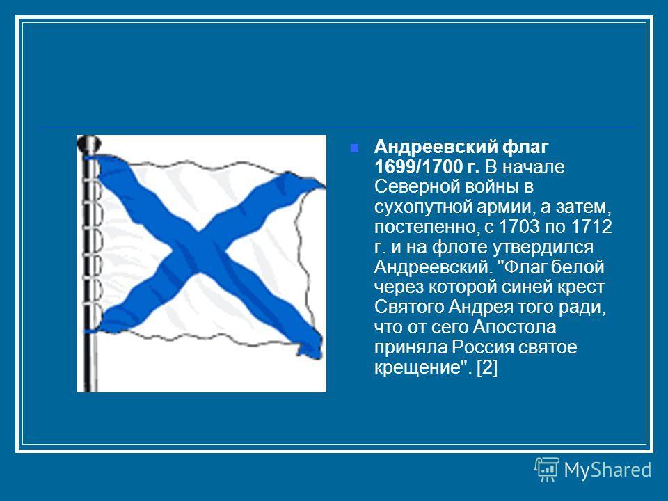 Андреевский флаг 1699/1700 г. В начале Северной войны в сухопутной армии, а затем, постепенно, с 1703 по 1712 г. и на флоте утвердился Андреевский.