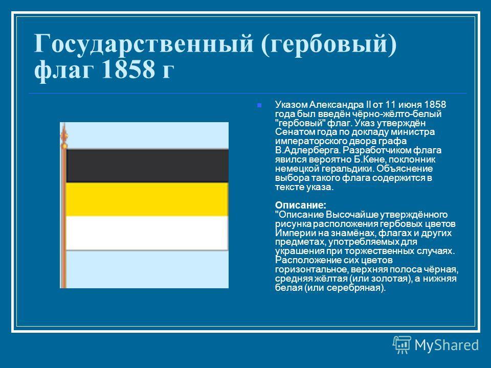 Государственный (гербовый) флаг 1858 г Указом Александра II от 11 июня 1858 года был введён чёрно-жёлто-белый