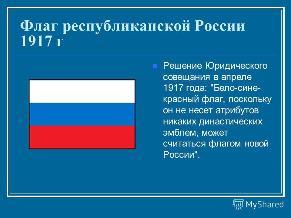 Флаг республиканской России 1917 г Решение Юридического совещания в апреле 1917 года: Бело-сине- красный флаг, поскольку он не несет атрибутов никаких династических эмблем, может считаться флагом новой России.