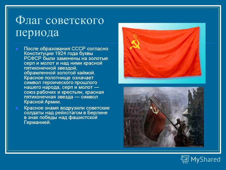 Флаг советского периода После образования СССР согласно Конституции 1924 года буквы РСФСР были заменены на золотые серп и молот и над ними красной пятиконечной звездой, обрамленной золотой каймой. Красное полотнище означает символ героического прошло