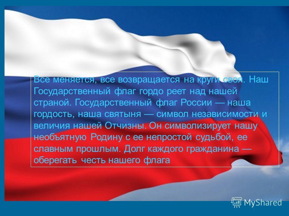 Все меняется, все возвращается на круги своя. Наш Государственный флаг гордо реет над нашей страной. Государственный флаг России наша гордость, наша святыня символ независимости и величия нашей Отчизны. Он символизирует нашу необъятную Родину с ее не