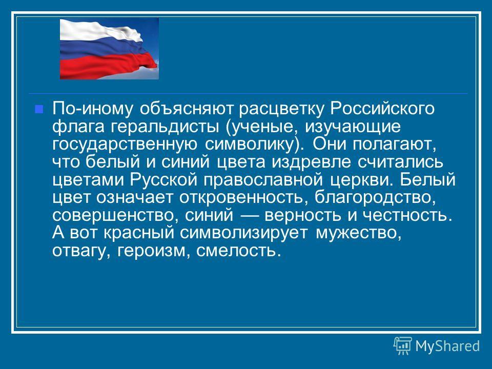 По-иному объясняют расцветку Российского флага геральдисты (ученые, изучающие государственную символику). Они полагают, что белый и синий цвета издревле считались цветами Русской православной церкви. Белый цвет означает откровенность, благородство, с