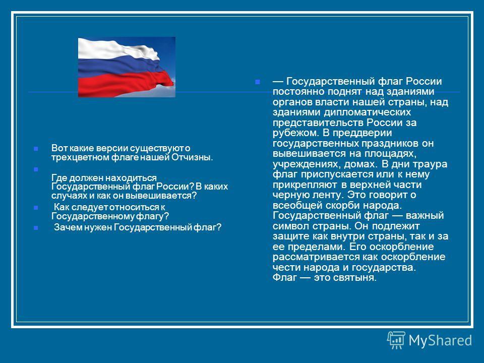 Вот какие версии существуют о трехцветном флаге нашей Отчизны. Где должен находиться Государственный флаг России? В каких случаях и как он вывешивается? Как следует относиться к Государственному флагу? Зачем нужен Государственный флаг? Государственны