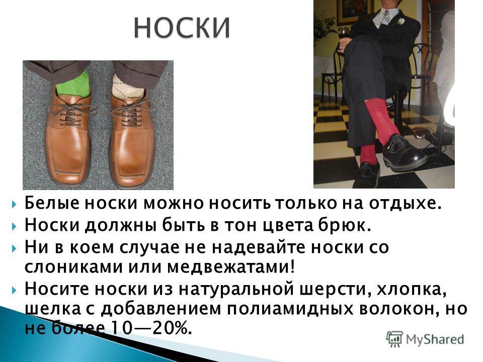 Белые носки можно носить только на отдыхе. Носки должны быть в тон цвета брюк. Ни в коем случае не надевайте носки со слониками или медвежатами! Носите носки из натуральной шерсти, хлопка, шелка с добавлением полиамидных волокон, но не более 1020%.