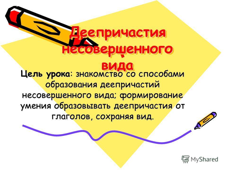 Деепричастия несовершенного вида Цель урока: знакомство со способами образования деепричастий несовершенного вида; формирование умения образовывать деепричастия от глаголов, сохраняя вид.