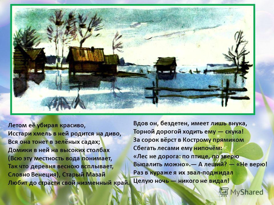 Летом её убирая красиво, Исстари хмель в ней родится на диво, Вся она тонет в зелёных садах; Домики в ней на высоких столбах (Всю эту местность вода понимает, Так что деревня весною всплывает, Словно Венеция), Старый Мазай Любит до страсти свой низме
