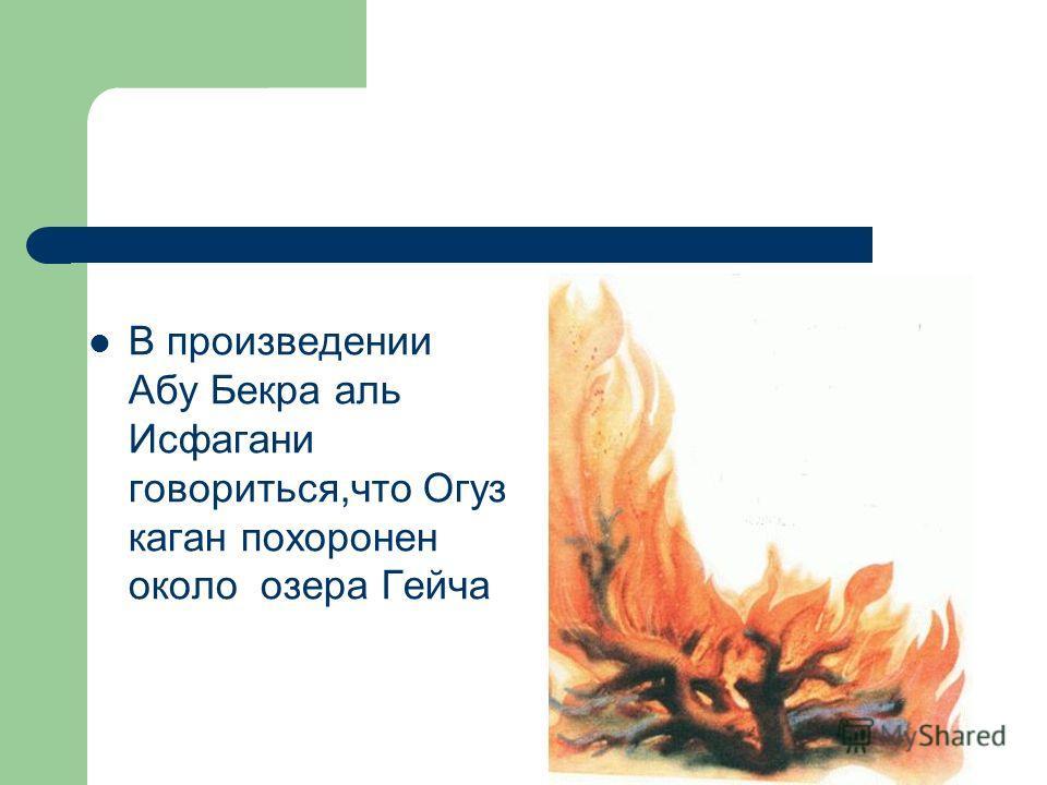 В произведении Абу Бекра аль Исфагани говориться,что Огуз каган похоронен около озера Гейча