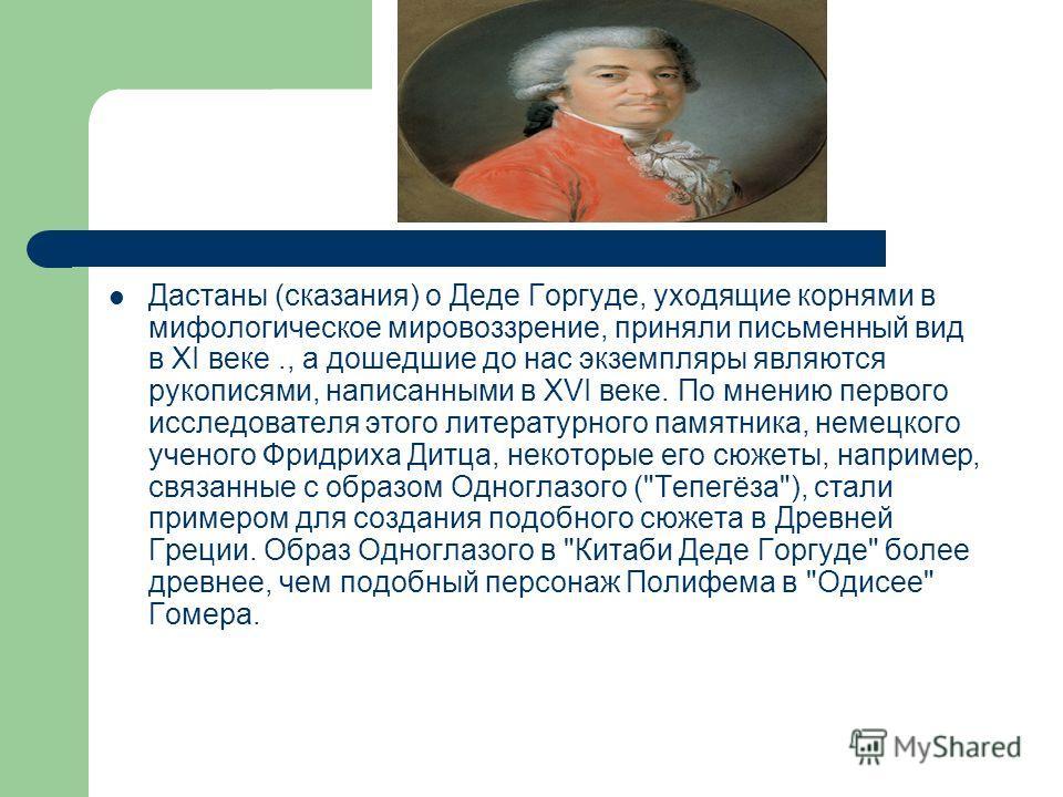 Дастаны (сказания) о Деде Горгуде, уходящие корнями в мифологическое мировоззрение, приняли письменный вид в XI веке., а дошедшие до нас экземпляры являются рукописями, написанными в XVI веке. По мнению первого исследователя этого литературного памят