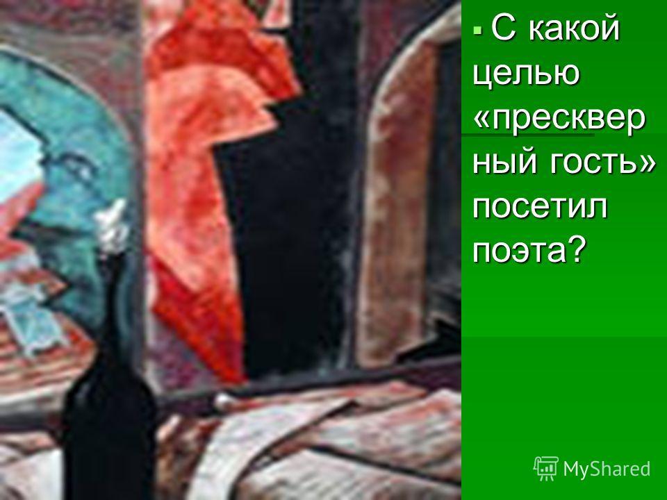 С какой целью «пресквер ный гость» посетил поэта? С какой целью «пресквер ный гость» посетил поэта?