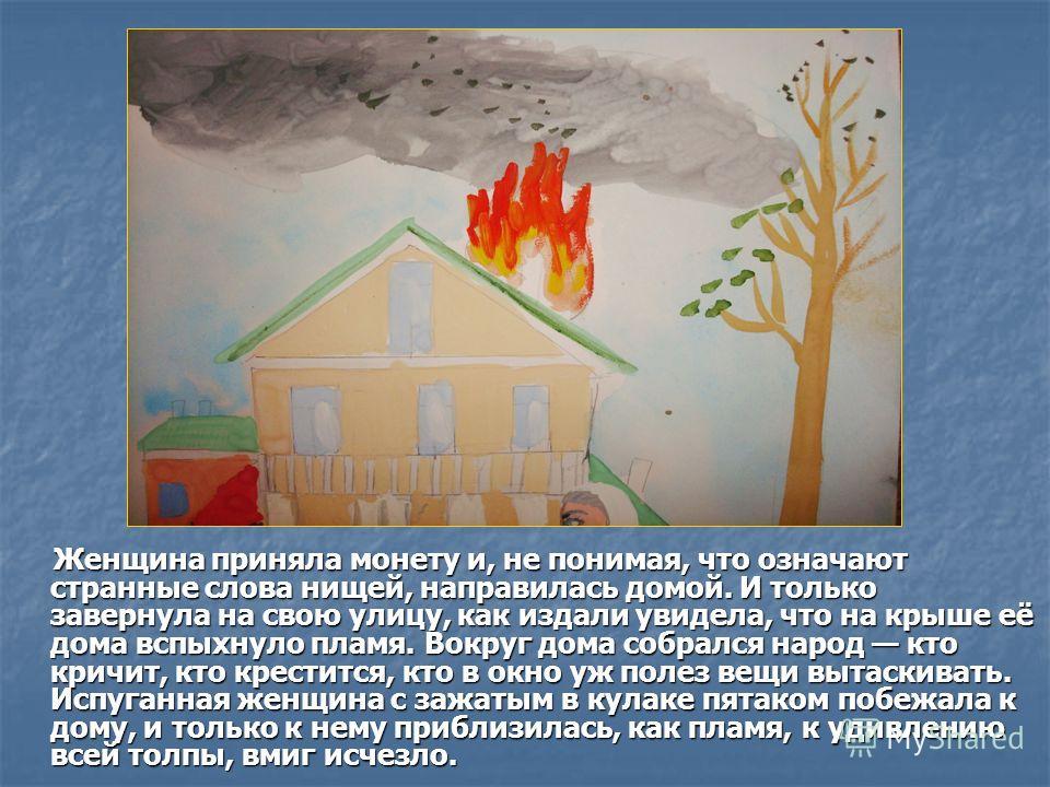 Женщина приняла монету и, не понимая, что означают странные слова нищей, направилась домой. И только завернула на свою улицу, как издали увидела, что на крыше её дома вспыхнуло пламя. Вокруг дома собрался народ кто кричит, кто крестится, кто в окно у