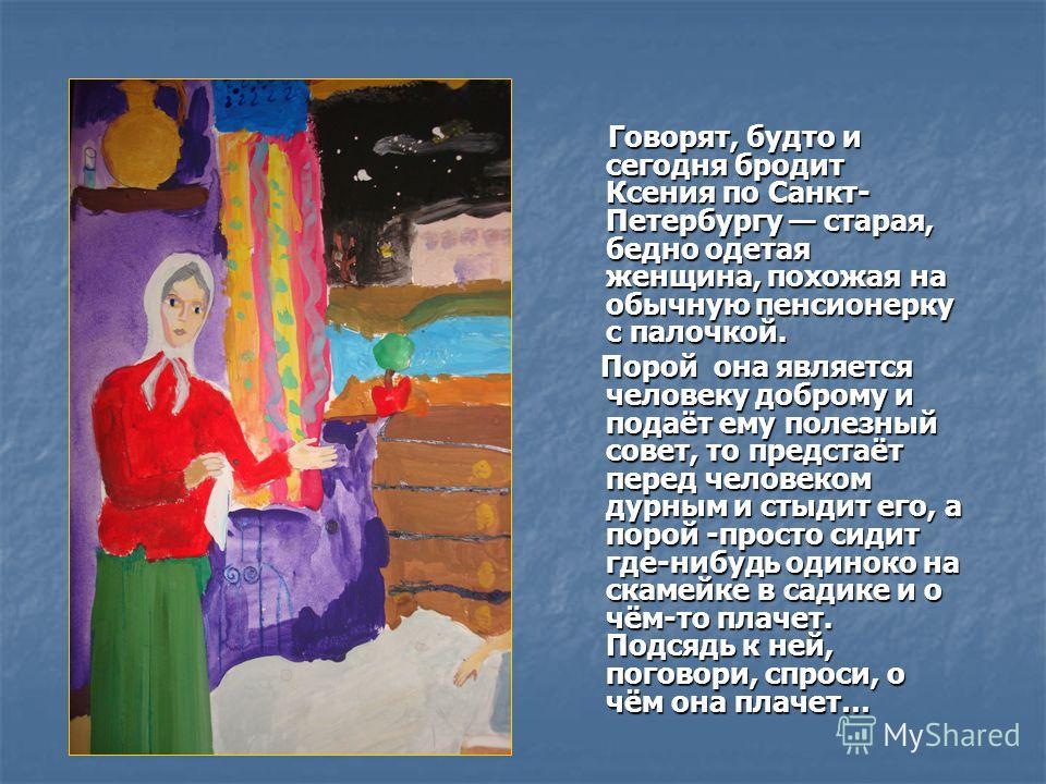 Говорят, будто и сегодня бродит Ксения по Санкт- Петербургу старая, бедно одетая женщина, похожая на обычную пенсионерку с палочкой. Говорят, будто и сегодня бродит Ксения по Санкт- Петербургу старая, бедно одетая женщина, похожая на обычную пенсионе