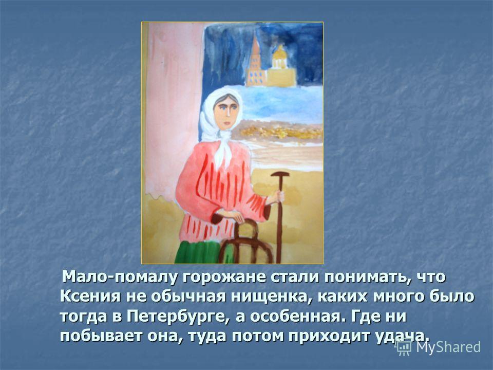 Мало-помалу горожане стали понимать, что Ксения не обычная нищенка, каких много было тогда в Петербурге, а особенная. Где ни побывает она, туда потом приходит удача. Мало-помалу горожане стали понимать, что Ксения не обычная нищенка, каких много было