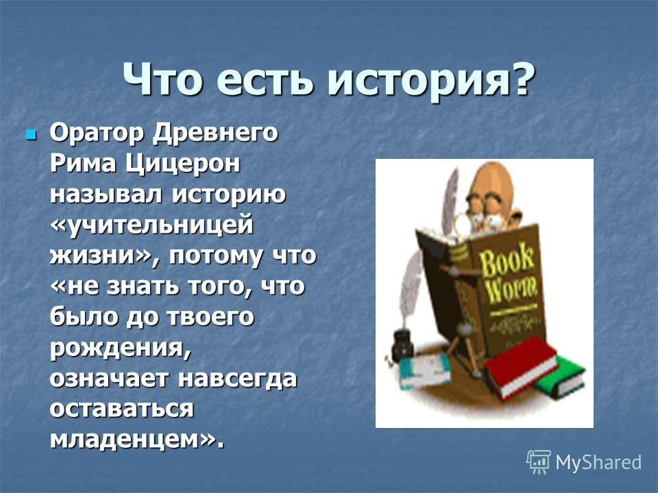 Что есть история? Оратор Древнего Рима Цицерон называл историю «учительницей жизни», потому что «не знать того, что было до твоего рождения, означает навсегда оставаться младенцем». Оратор Древнего Рима Цицерон называл историю «учительницей жизни», п