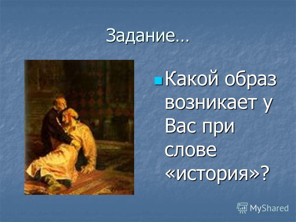 Задание… Какой образ возникает у Вас при слове «история»? Какой образ возникает у Вас при слове «история»?
