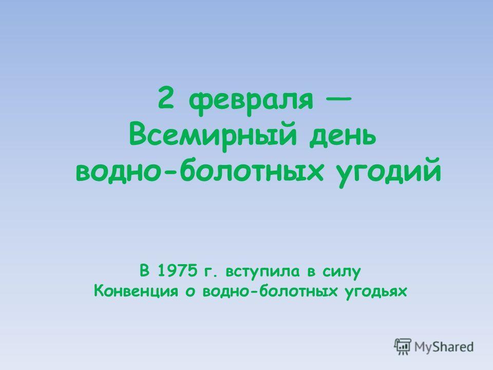 В 1975 г. вступила в силу Конвенция о водно-болотных угодьях 2 февраля Всемирный день водно-болотных угодий