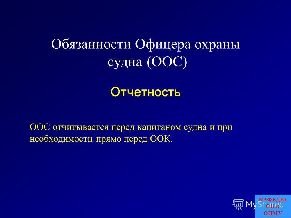 Обязанности Офицера охраны судна (ООС) ООС отчитывается перед капитаном судна и при необходимости прямо перед ООК. Отчетность КАФЕДРА ОБМ ОНМУ