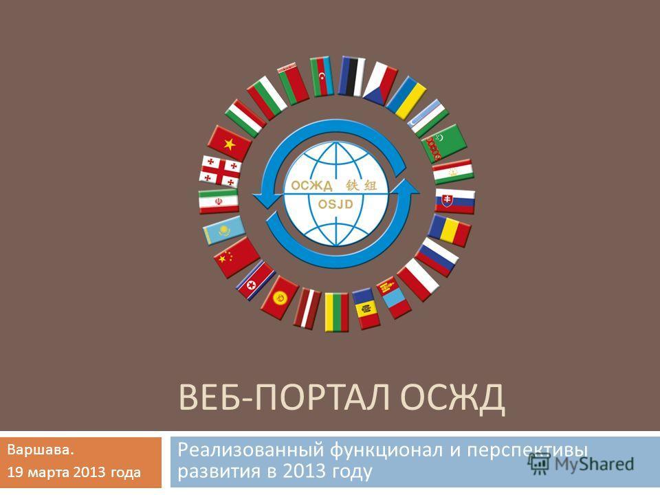 ВЕБ - ПОРТАЛ ОСЖД Реализованный функционал и перспективы развития в 2013 году Варшава. 19 марта 2013 года