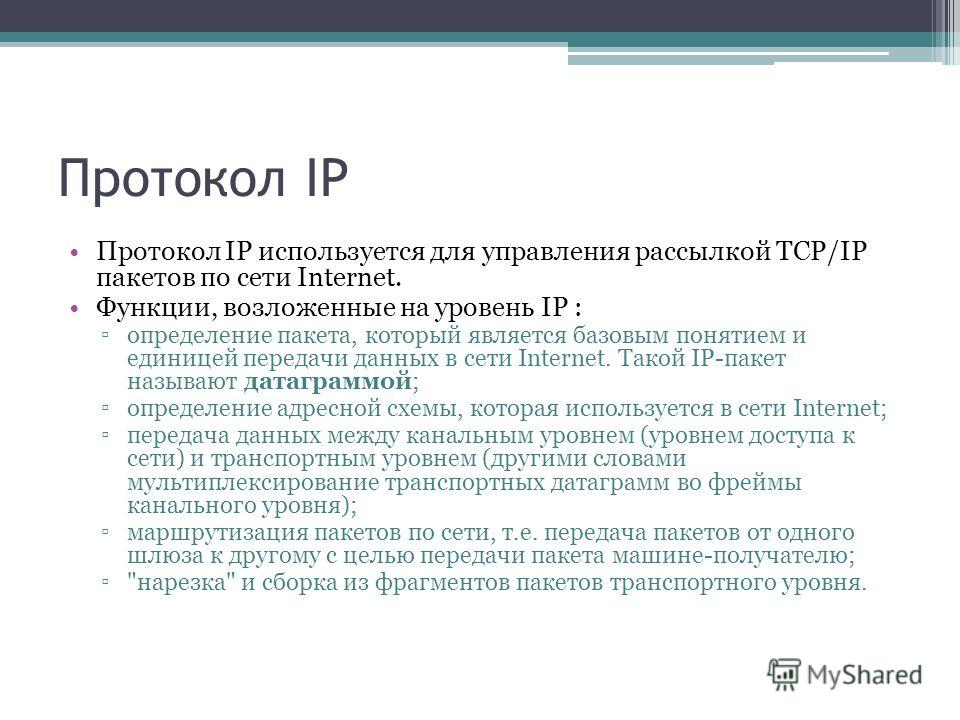 Протокол IP Протокол IP используется для управления рассылкой TCP/IP пакетов по сети Internet. Функции, возложенные на уровень IP : определение пакета, который является базовым понятием и единицей передачи данных в сети Internet. Такой IP-пакет назыв