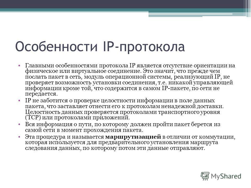 Особенности IP-протокола Главными особенностями протокола IP является отсутствие ориентации на физическое или виртуальное соединение. Это значит, что прежде чем послать пакет в сеть, модуль операционной системы, реализующий IP, не проверяет возможнос
