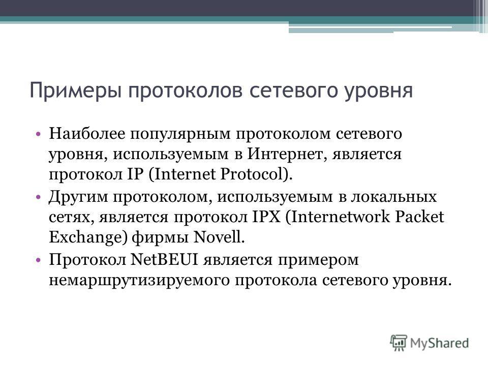 Примеры протоколов сетевого уровня Наиболее популярным протоколом сетевого уровня, используемым в Интернет, является протокол IP (Internet Protocol). Другим протоколом, используемым в локальных сетях, является протокол IPX (Internetwork Packet Exchan