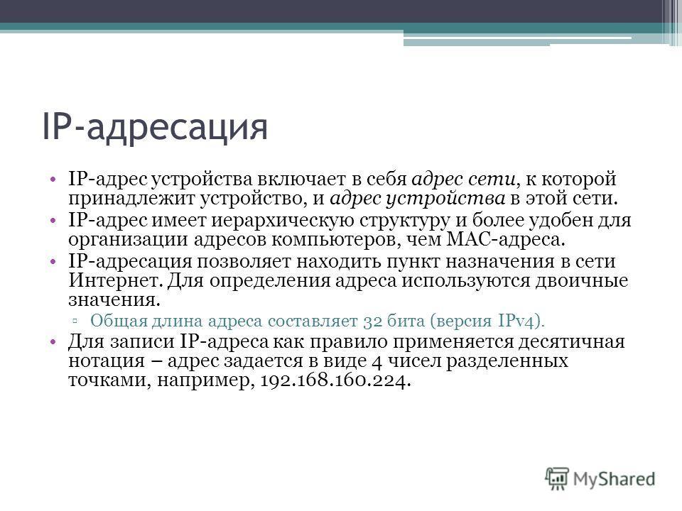 IP-адресация IP-адрес устройства включает в себя адрес сети, к которой принадлежит устройство, и адрес устройства в этой сети. IP-адрес имеет иерархическую структуру и более удобен для организации адресов компьютеров, чем MAC-адреса. IP-адресация поз