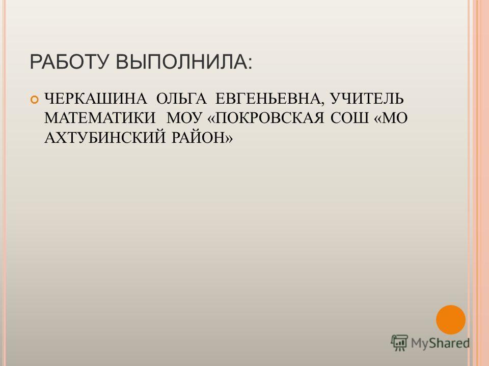 РАБОТУ ВЫПОЛНИЛА: ЧЕРКАШИНА ОЛЬГА ЕВГЕНЬЕВНА, УЧИТЕЛЬ МАТЕМАТИКИ МОУ «ПОКРОВСКАЯ СОШ «МО АХТУБИНСКИЙ РАЙОН»