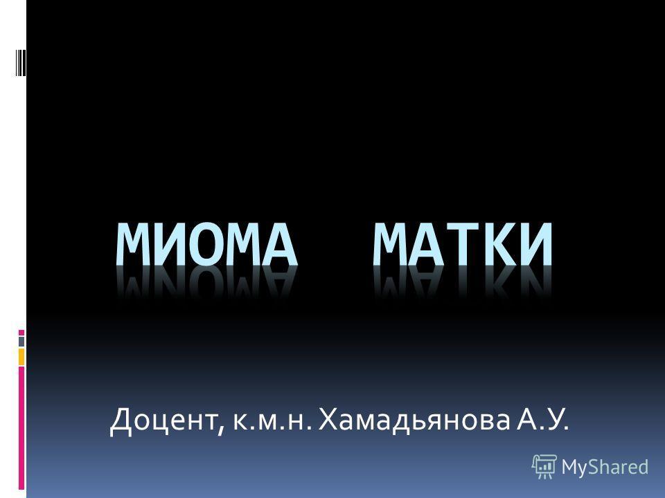 Доцент, к.м.н. Хамадьянова А.У.