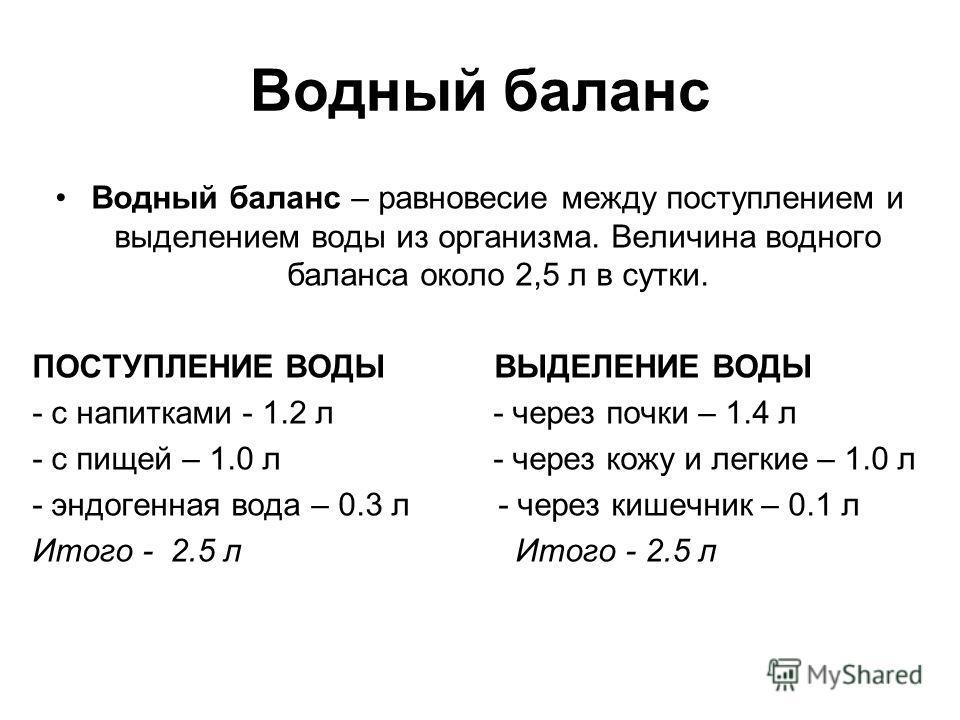 Водный баланс Водный баланс – равновесие между поступлением и выделением воды из организма. Величина водного баланса около 2,5 л в сутки. ПОСТУПЛЕНИЕ ВОДЫ ВЫДЕЛЕНИЕ ВОДЫ - с напитками - 1.2 л - через почки – 1.4 л - с пищей – 1.0 л - через кожу и лег