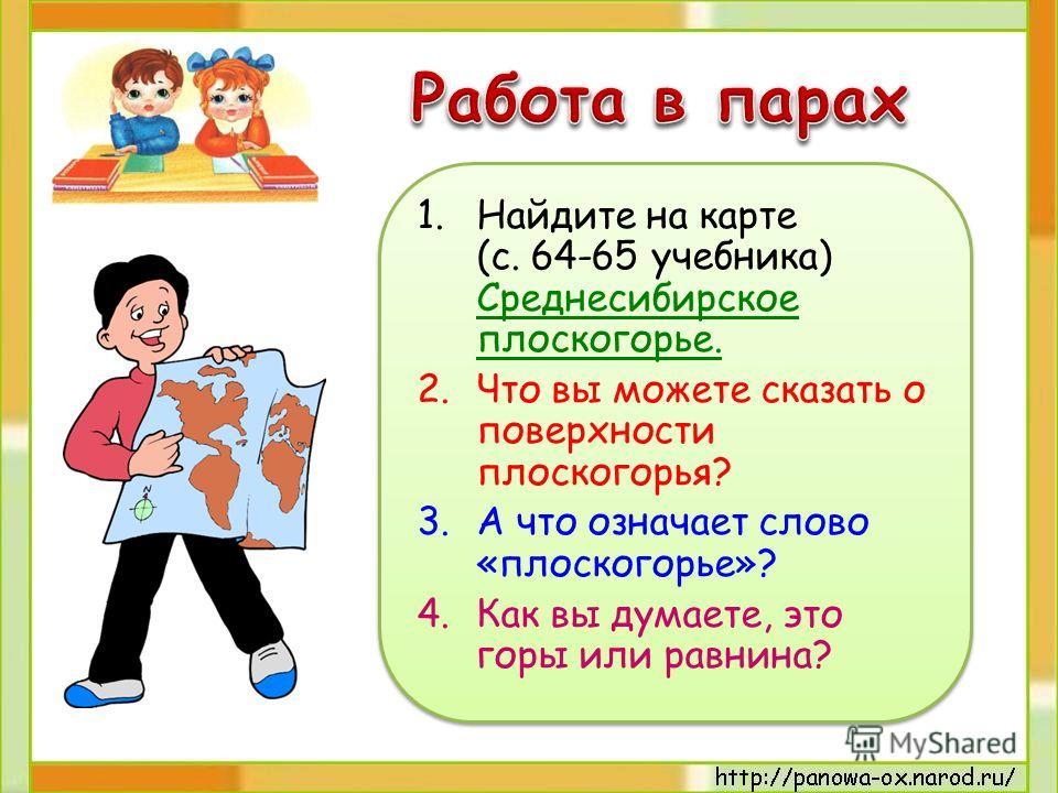 1.Найдите на карте (с. 64-65 учебника) Среднесибирское плоскогорье. 2.Что вы можете сказать о поверхности плоскогорья? 3.А что означает слово «плоскогорье»? 4.Как вы думаете, это горы или равнина? 1.Найдите на карте (с. 64-65 учебника) Среднесибирско