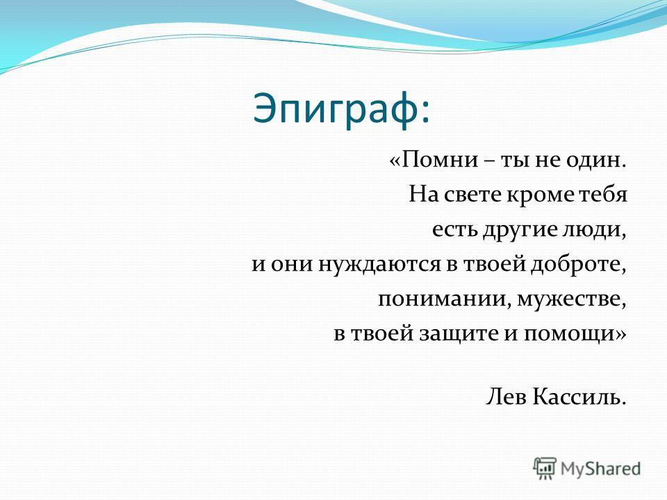 Эпиграф: «Помни – ты не один. На свете кроме тебя есть другие люди, и они нуждаются в твоей доброте, понимании, мужестве, в твоей защите и помощи» Лев Кассиль.