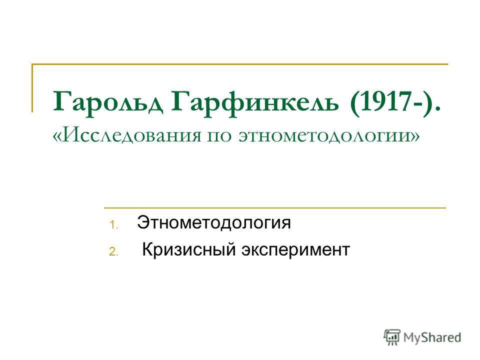 Гарольд Гарфинкель (1917-). «Исследования по этнометодологии» 1. Этнометодология 2. Кризисный эксперимент