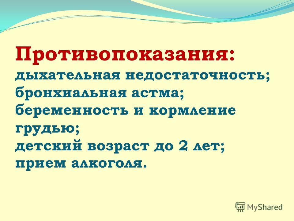 Противопоказания: дыхательная недостаточность; бронхиальная астма; беременность и кормление грудью; детский возраст до 2 лет; прием алкоголя.