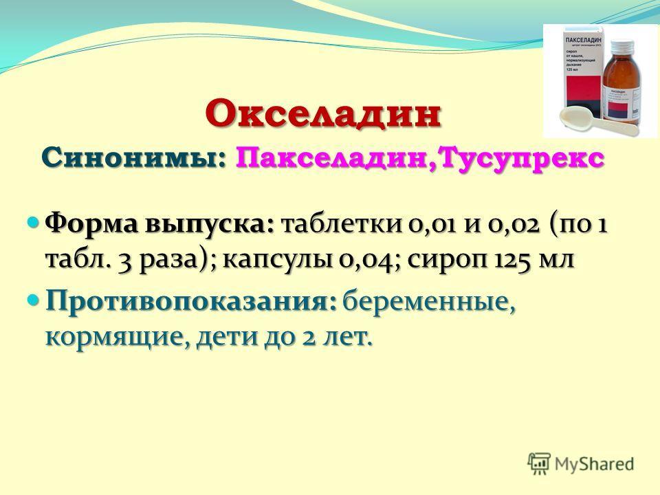 Окселадин Синонимы: Пакселадин,Тусупрекс Форма выпуска: таблетки 0,01 и 0,02 (по 1 табл. 3 раза); капсулы 0,04; сироп 125 мл Форма выпуска: таблетки 0,01 и 0,02 (по 1 табл. 3 раза); капсулы 0,04; сироп 125 мл Противопоказания:беременные, кормящие, де