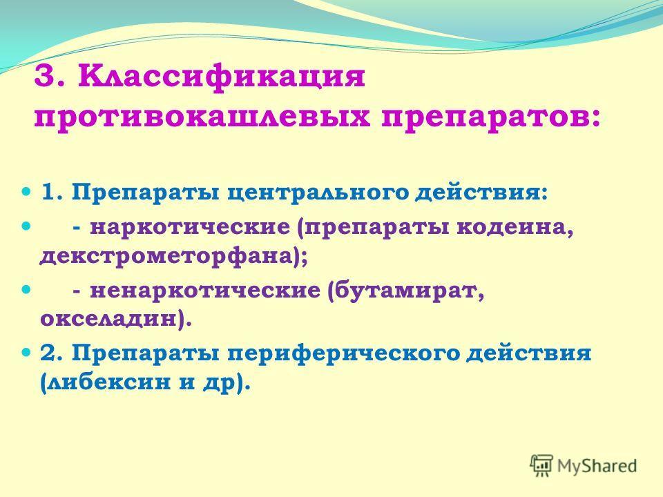 3. Классификация противокашлевых препаратов: 1. Препараты центрального действия: - наркотические (препараты кодеина, декстрометорфана); - ненаркотические (бутамират, окселадин). 2. Препараты периферического действия (либексин и др).