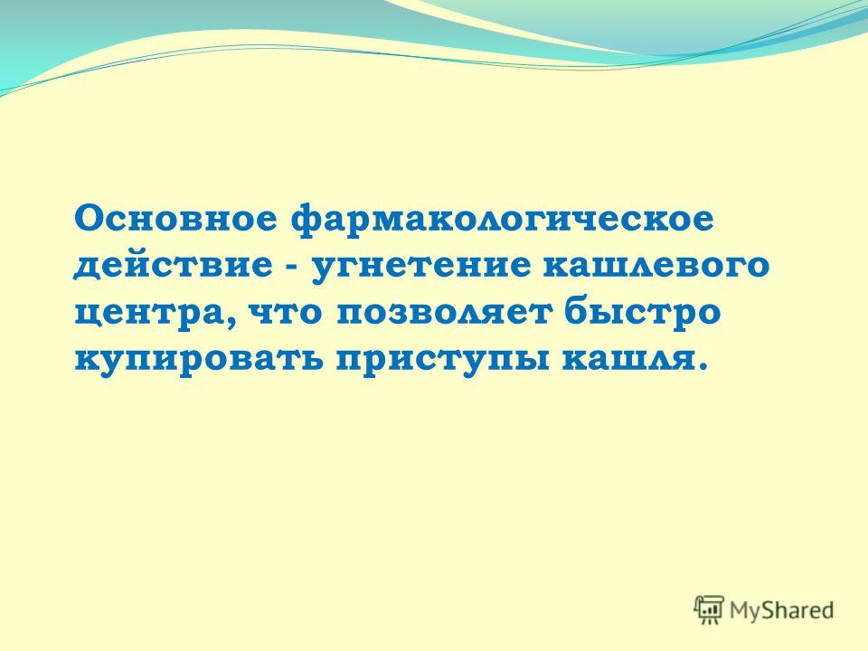 Основное фармакологическое действие - угнетение кашлевого центра, что позволяет быстро купировать приступы кашля.