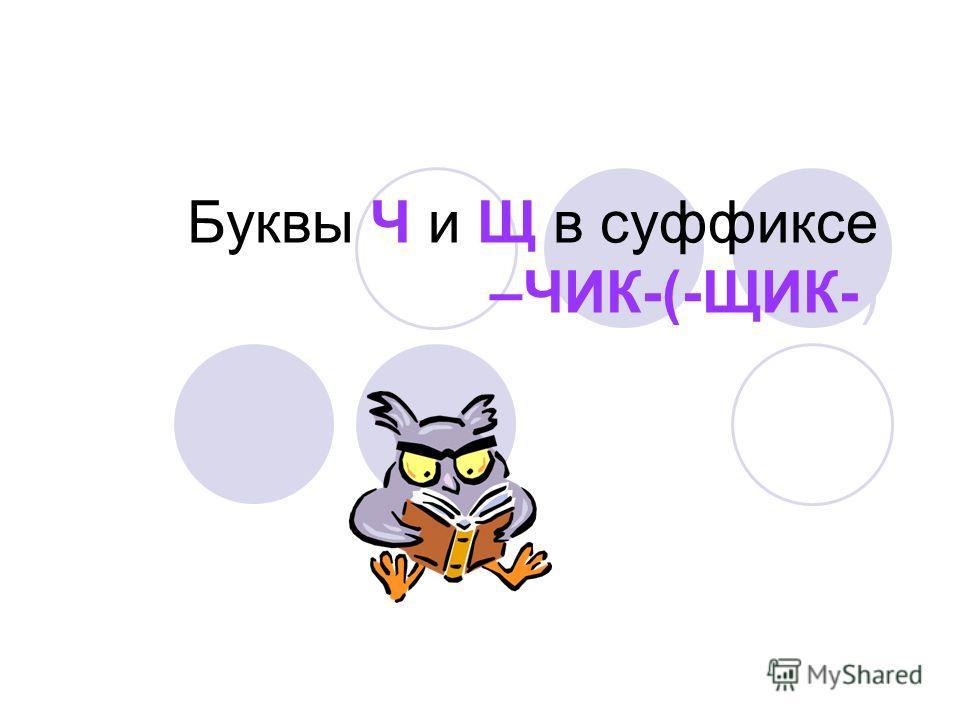 Буквы Ч и Щ в суффиксе –ЧИК-(-ЩИК-)