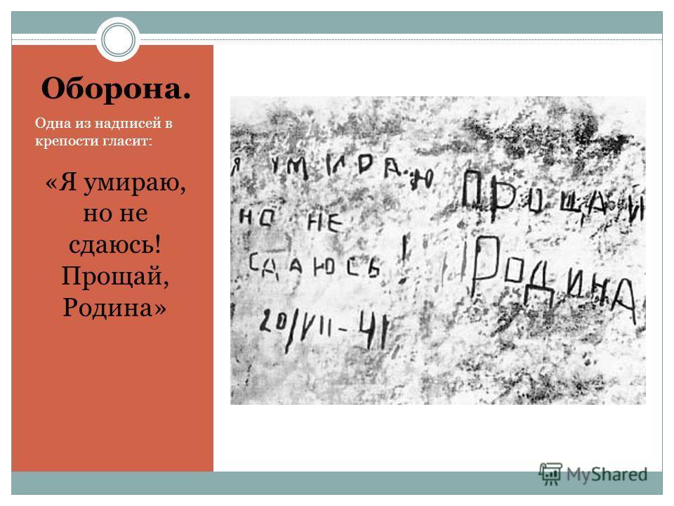 Оборона. Одна из надписей в крепости гласит: «Я умираю, но не сдаюсь! Прощай, Родина»