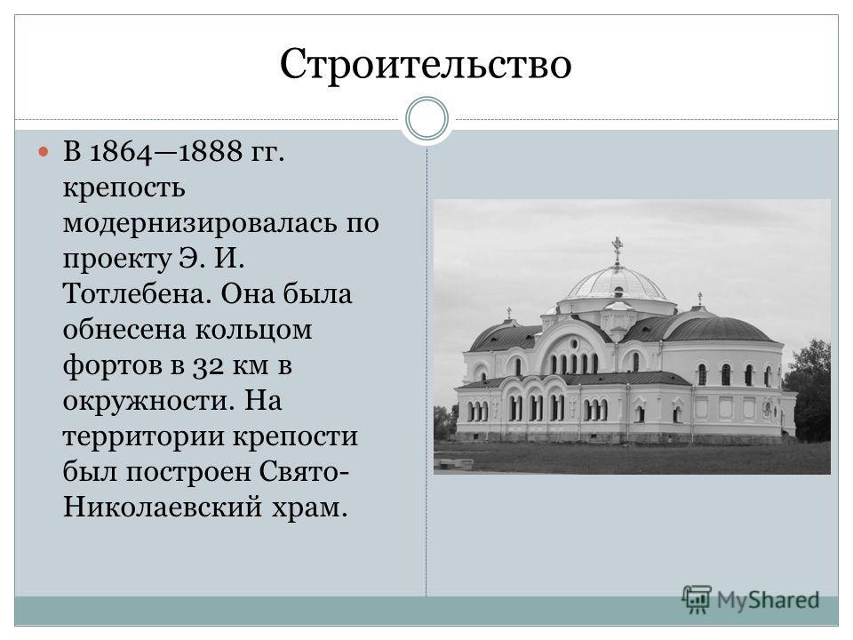 Строительство В 18641888 гг. крепость модернизировалась по проекту Э. И. Тотлебена. Она была обнесена кольцом фортов в 32 км в окружности. На территории крепости был построен Свято- Николаевский храм.