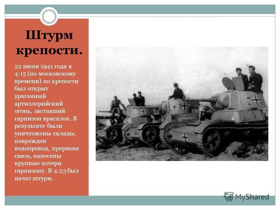 Штурм крепости. 22 июня 1941 года в 4:15 (по московскому времени) по крепости был открыт ураганный артиллерийский огонь, заставший гарнизон врасплох. В результате были уничтожены склады, поврежден водопровод, прервана связь, нанесены крупные потери г